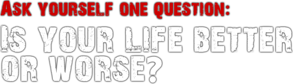 Ask yourself, is your life better or worse?